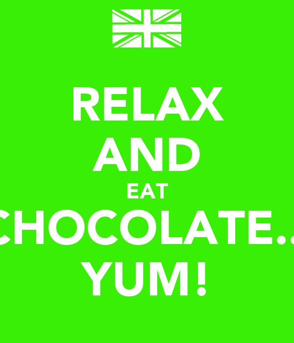 RELAX AND EAT CHOCOLATE... YUM!