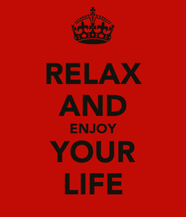 RELAX AND ENJOY YOUR LIFE