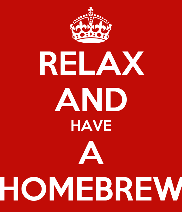RELAX AND HAVE A HOMEBREW