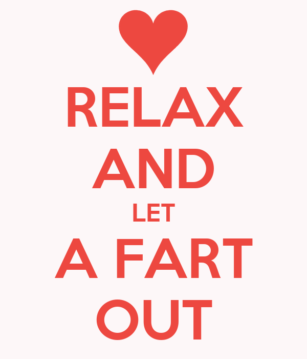 RELAX AND LET A FART OUT