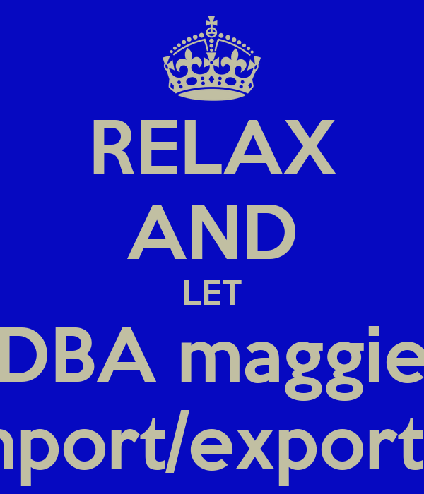 RELAX AND LET DBA maggie import/export it