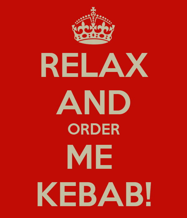 RELAX AND ORDER ME  KEBAB!