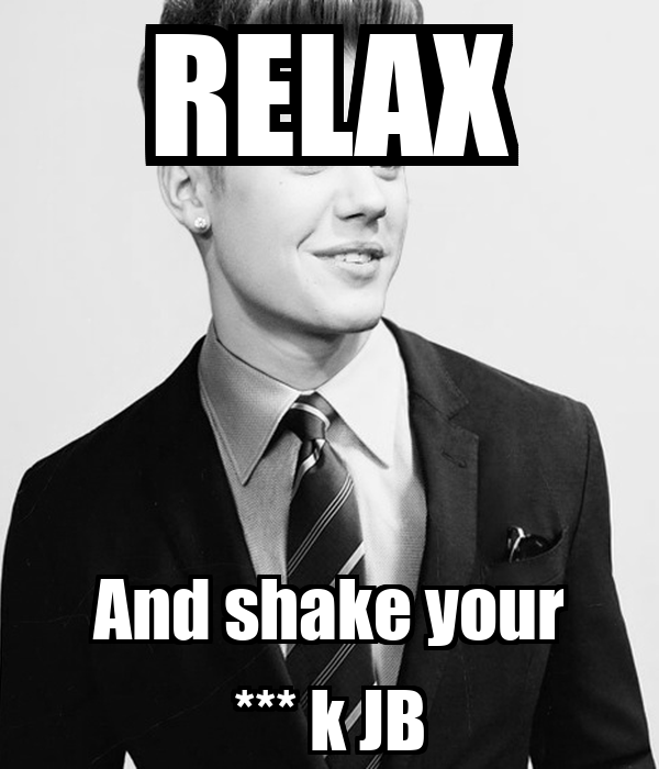 RELAX And shake your *** k JB