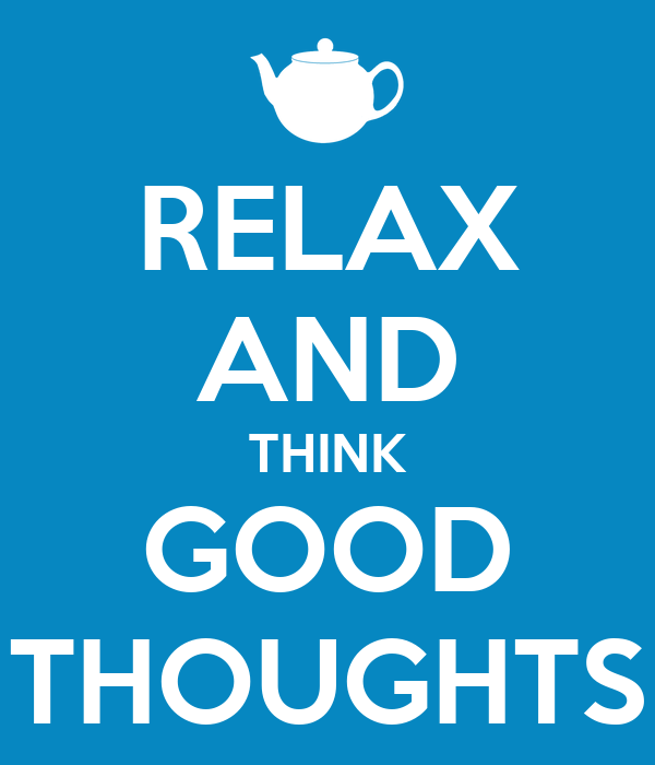 RELAX AND THINK GOOD THOUGHTS