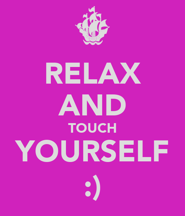 RELAX AND TOUCH YOURSELF :)