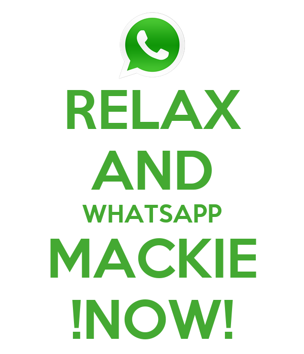 RELAX AND WHATSAPP MACKIE !NOW!