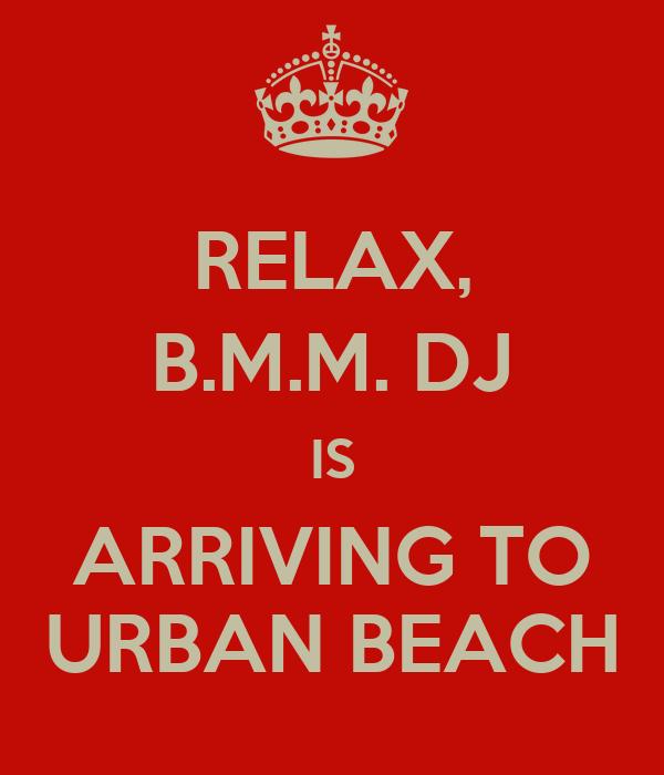 RELAX, B.M.M. DJ IS ARRIVING TO URBAN BEACH