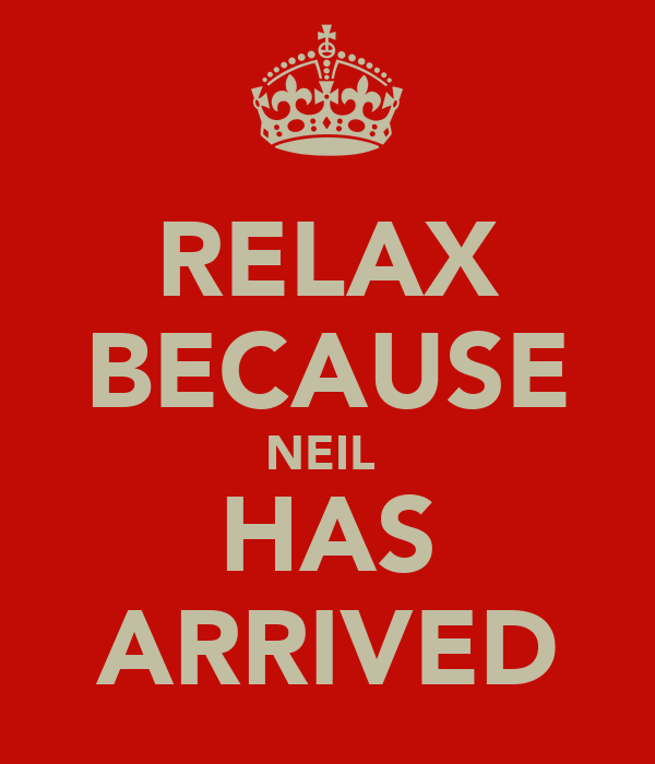 RELAX BECAUSE NEIL  HAS ARRIVED