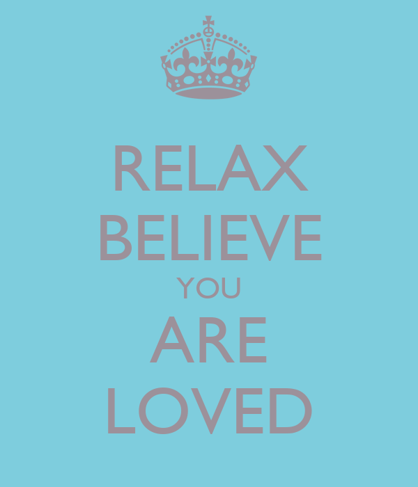 RELAX BELIEVE YOU ARE LOVED