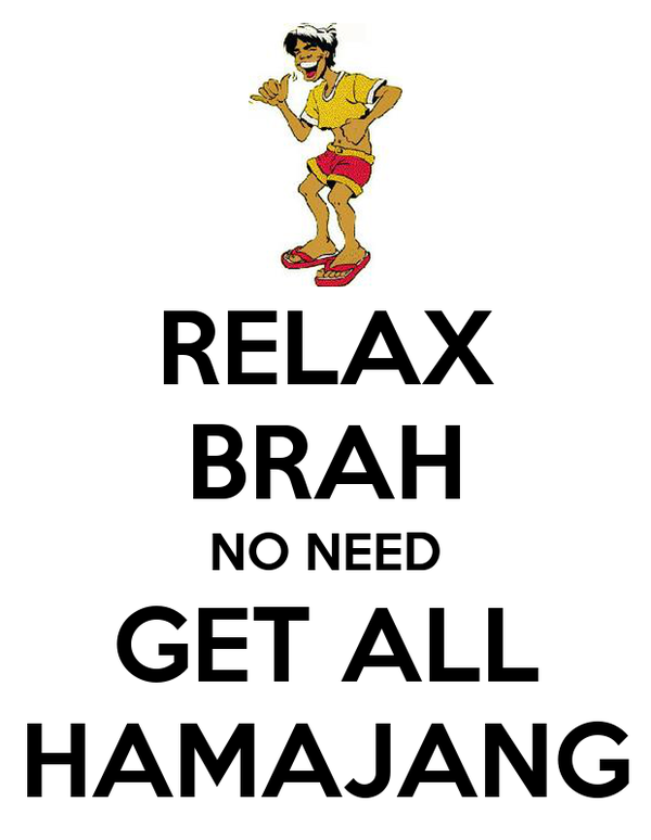 RELAX BRAH NO NEED GET ALL HAMAJANG