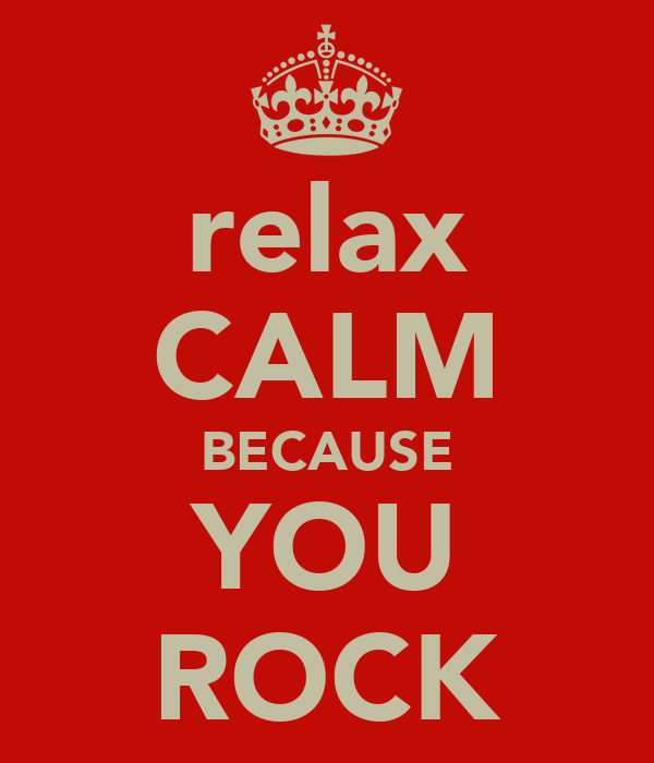 relax CALM BECAUSE YOU ROCK