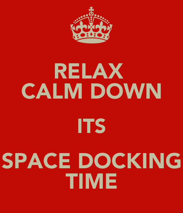 RELAX  CALM DOWN ITS SPACE DOCKING TIME
