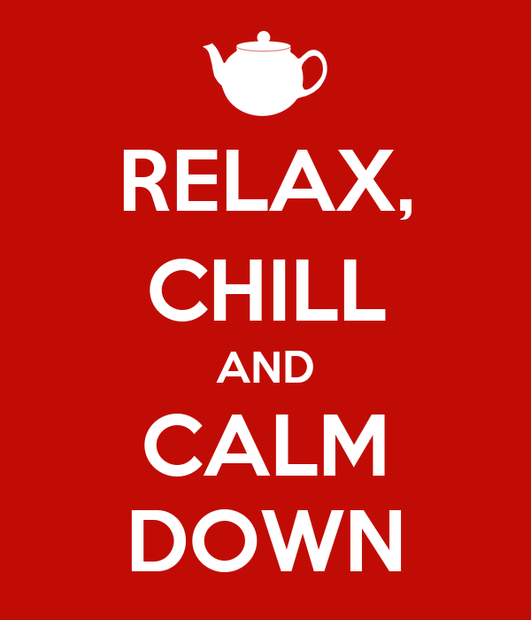 RELAX, CHILL AND CALM DOWN