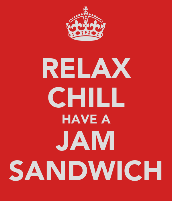 RELAX CHILL HAVE A JAM SANDWICH