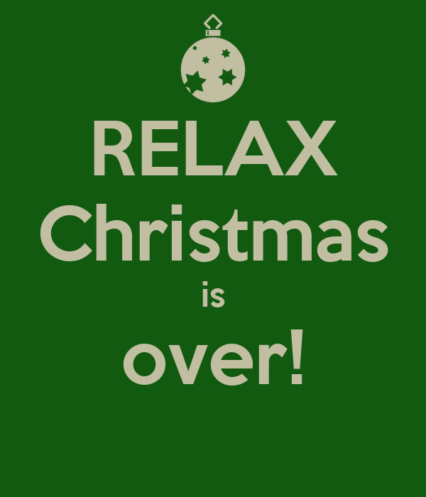 RELAX Christmas is over!