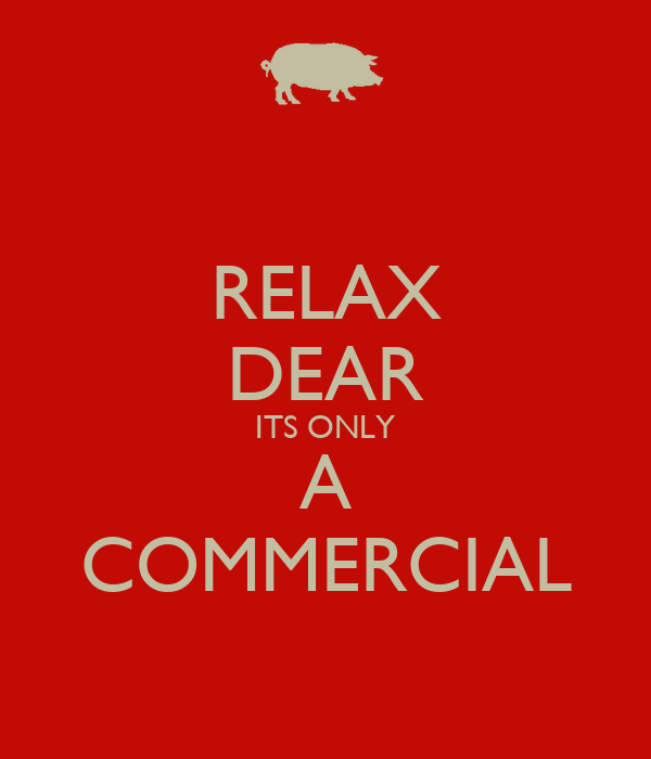 RELAX DEAR ITS ONLY A COMMERCIAL