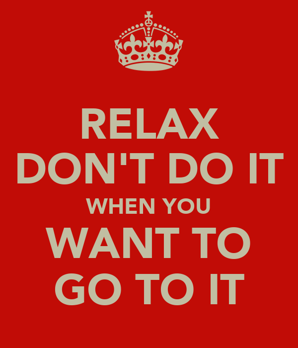 RELAX DON'T DO IT WHEN YOU WANT TO GO TO IT
