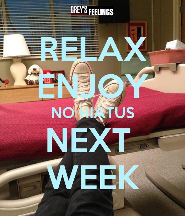 RELAX ENJOY NO HIATUS NEXT  WEEK