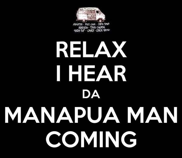 RELAX I HEAR DA MANAPUA MAN COMING