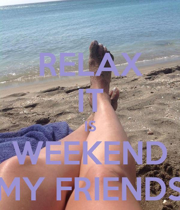RELAX IT IS WEEKEND MY FRIENDS