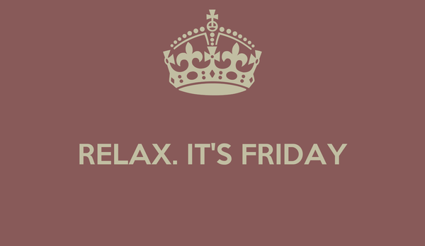 RELAX. IT'S FRIDAY