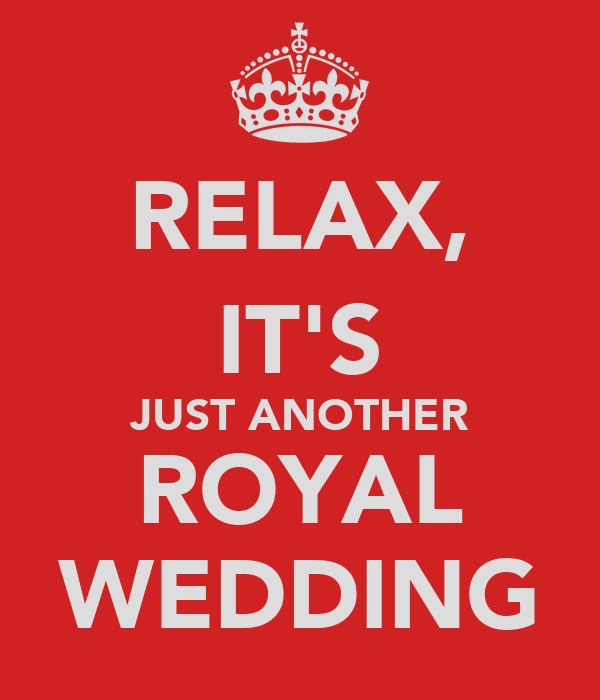 RELAX, IT'S JUST ANOTHER ROYAL WEDDING