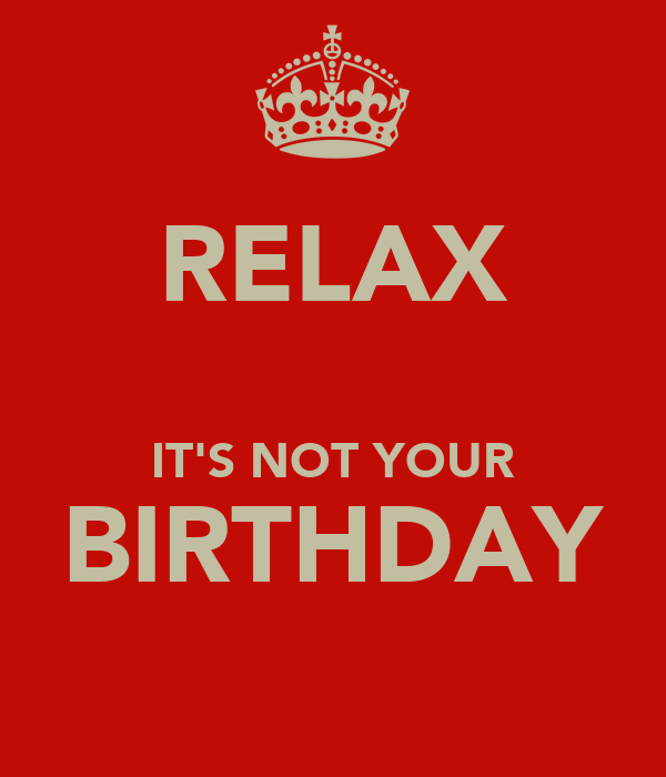 RELAX  IT'S NOT YOUR BIRTHDAY