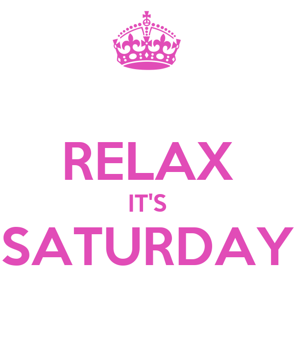 RELAX IT'S SATURDAY