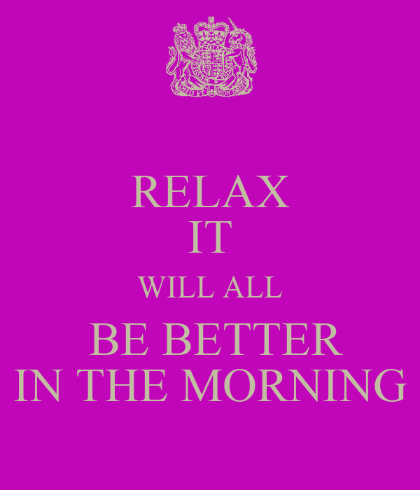 RELAX IT WILL ALL  BE BETTER IN THE MORNING