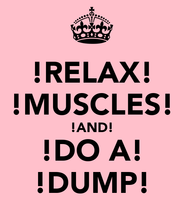 !RELAX! !MUSCLES! !AND! !DO A! !DUMP!