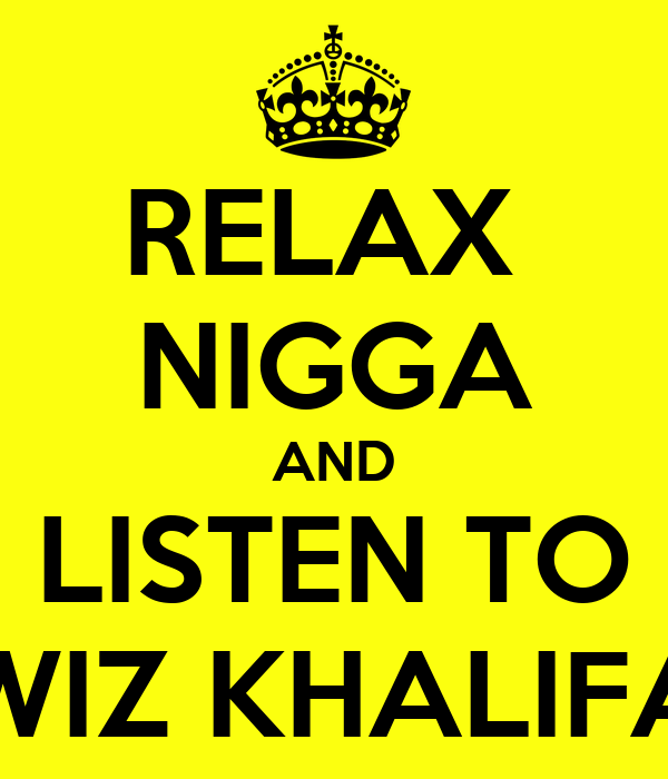 RELAX  NIGGA AND LISTEN TO WIZ KHALIFA