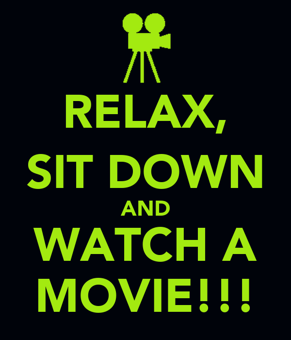 RELAX, SIT DOWN AND WATCH A MOVIE!!!