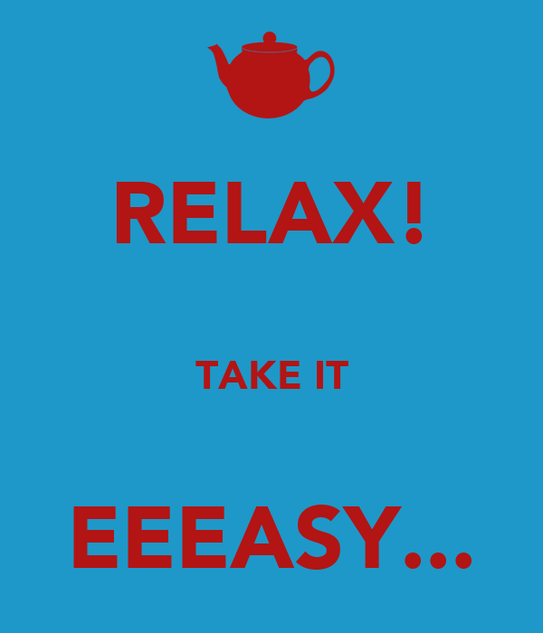 RELAX!  TAKE IT  EEEASY...
