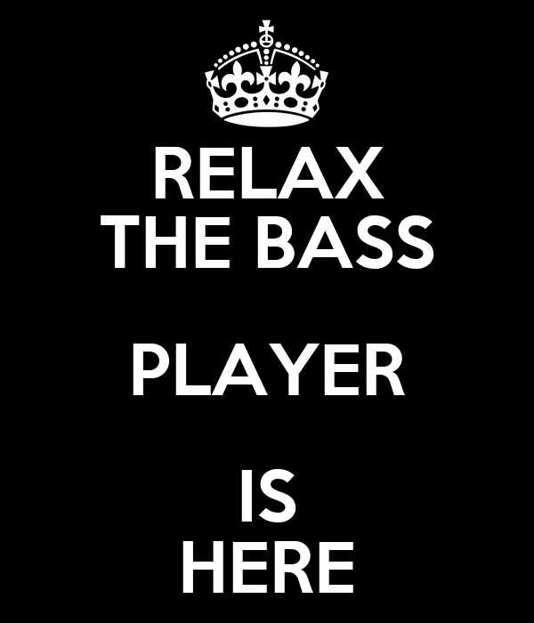 RELAX THE BASS PLAYER IS HERE