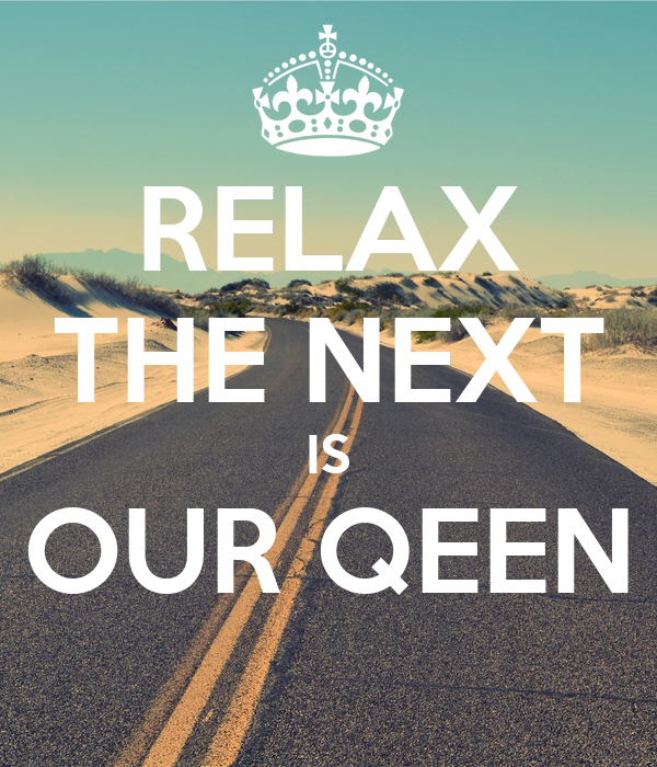 RELAX THE NEXT IS OUR QEEN