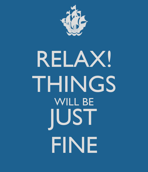 RELAX! THINGS WILL BE JUST FINE