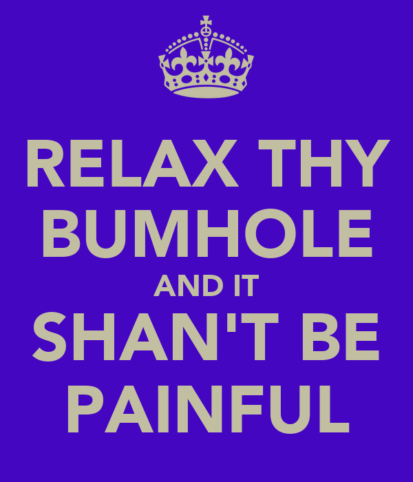 RELAX THY BUMHOLE AND IT SHAN'T BE PAINFUL