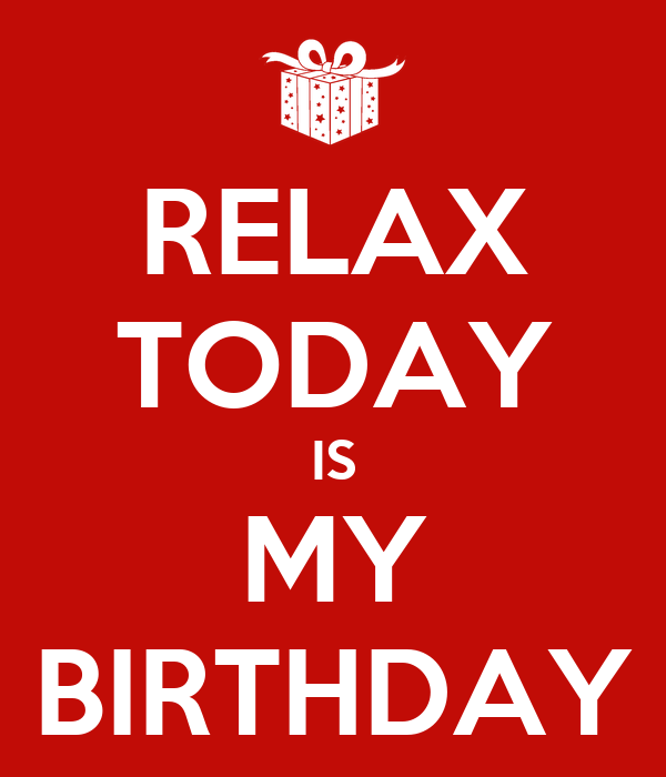 RELAX TODAY IS MY BIRTHDAY