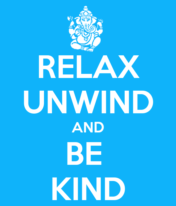 RELAX UNWIND AND BE  KIND