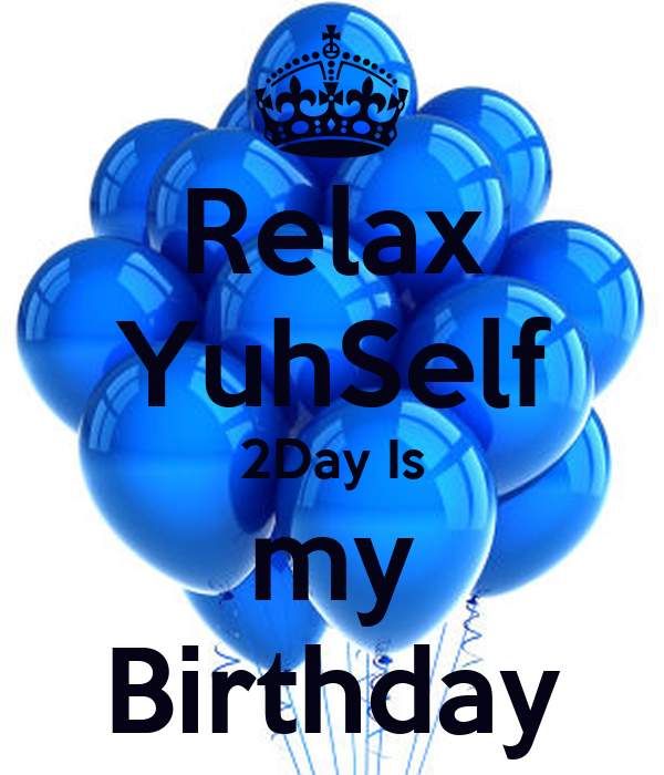 Relax YuhSelf 2Day Is my Birthday