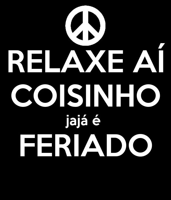 RELAXE AÍ COISINHO jajá é  FERIADO