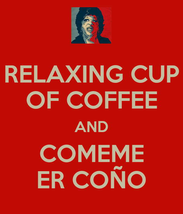 RELAXING CUP OF COFFEE AND COMEME ER COÑO