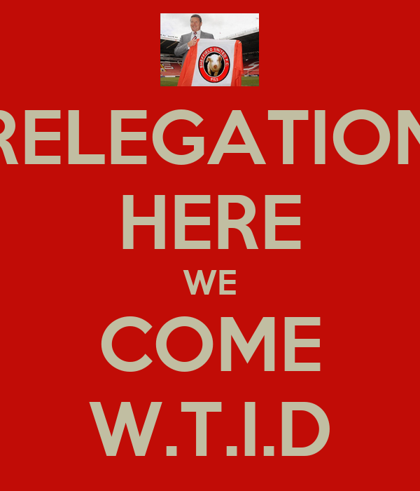 RELEGATION HERE WE COME W.T.I.D