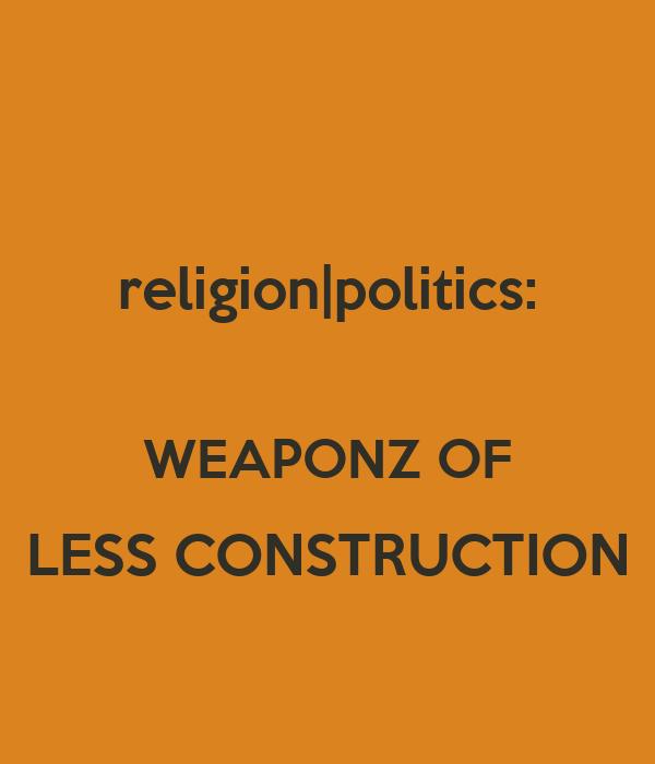 religion|politics:  WEAPONZ OF LESS CONSTRUCTION