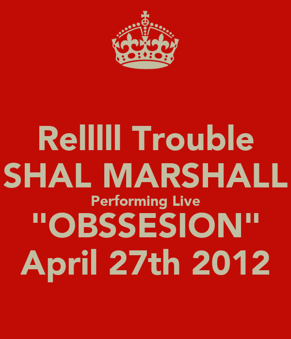 "Relllll Trouble SHAL MARSHALL Performing Live ""OBSSESION"" April 27th 2012"