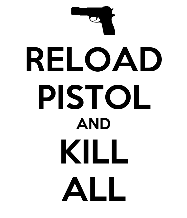 RELOAD PISTOL AND KILL ALL