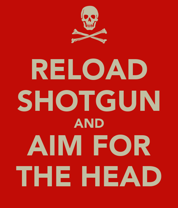 RELOAD SHOTGUN AND AIM FOR THE HEAD