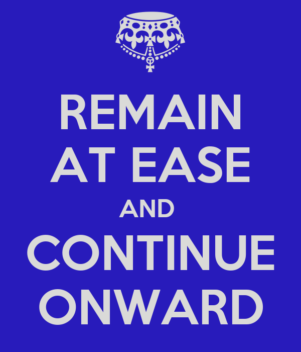 REMAIN AT EASE AND  CONTINUE ONWARD