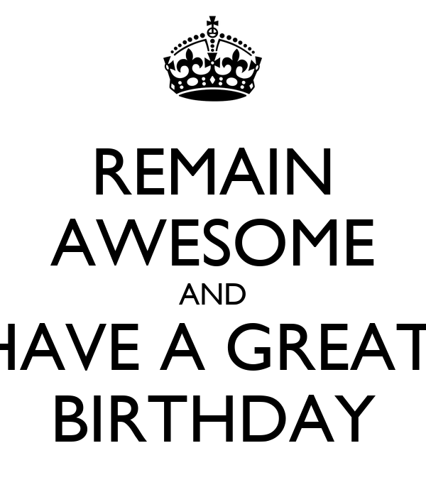 REMAIN AWESOME AND HAVE A GREAT  BIRTHDAY