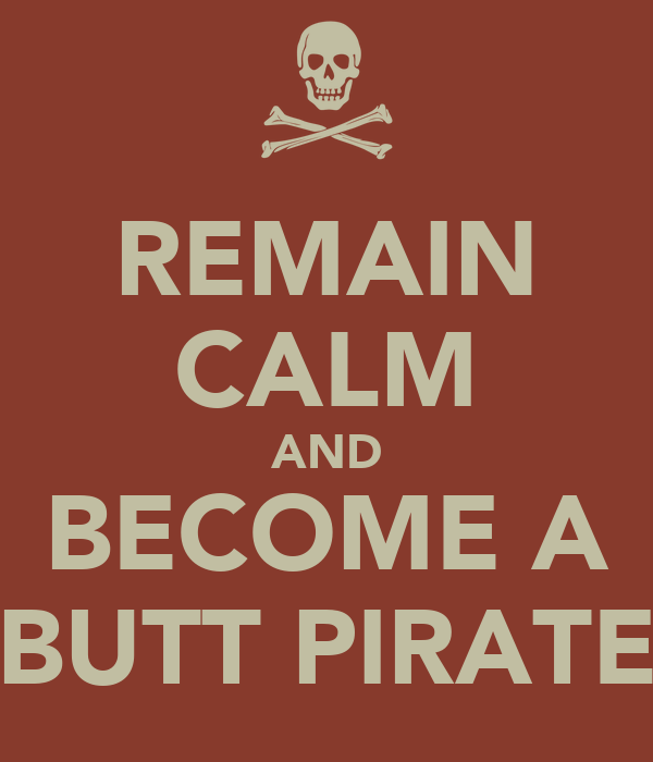 REMAIN CALM AND BECOME A BUTT PIRATE